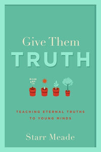 9781629951362-Give Them Truth: Teaching Eternal Truths to Young Minds-Meade, Starr