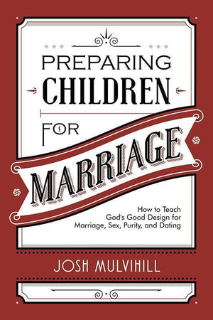 9781629951805-Preparing Children for Marriage: How to Teach God's Good Design for Marriage, Sex, Purity, and Dating-Mulvihill, Josh