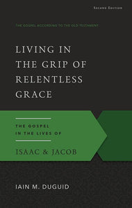 9781629951836-GAOT Living in the Grip of Relentless Grace, Second Edition: The Gospel in the Lives of Isaac & Jacob-Duguid, Iain M.