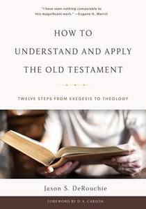 9781629952451-How to Understand and Apply the Old Testament: Twelve Steps from Exegesis to Theology-DeRouchie, Jason S.