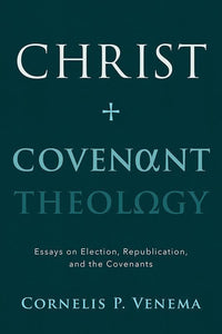 9781629952512-Christ and Covenant Theology: Essays on Election, Republication, and the Covenants-Venema, Cornelis P.