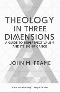 9781629953229-Theology in Three Dimensions: A Guide to Triperspectivalism and Its Significance-Frame, John M.
