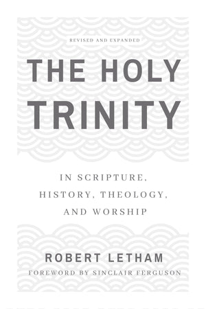 The Holy Trinity: In Scripture, History, Theology, and Worship, Revised and Expanded by Letham, Robert (9781629953779) Reformers Bookshop