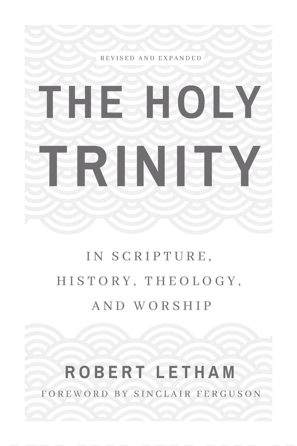 The Holy Trinity: In Scripture, History, Theology, and Worship, Revised and Expanded
