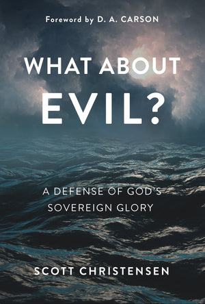 What about Evil? A Defense of God's Sovereign Glory by Christensen, Scott (9781629955353) Reformers Bookshop