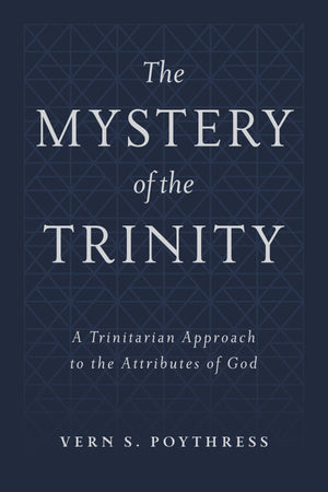The Mystery of the Trinity: A Trinitarian Approach to the Attributes of God by Poythress, Vern S. (9781629956510) Reformers Bookshop