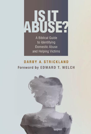 Is It Abuse? A Biblical Guide to Identifying Domestic Abuse and Helping Victims by Strickland, Darby (9781629956947) Reformers Bookshop