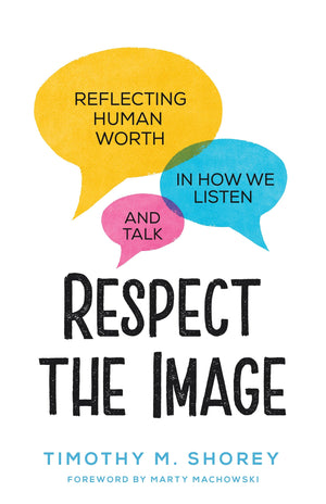 Respect the Image: Reflecting Human Worth in How We Listen and Talk by Shorey, Timothy M. (9781629957128) Reformers Bookshop