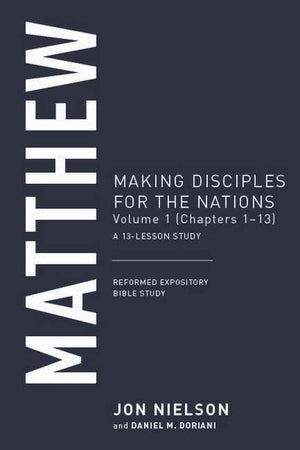 Matthew, Volume 1: Making Disciples for the Nations, (Chapters 1–13), A 13-Lesson Study by Nielson, Jon (9781629957616) Reformers Bookshop