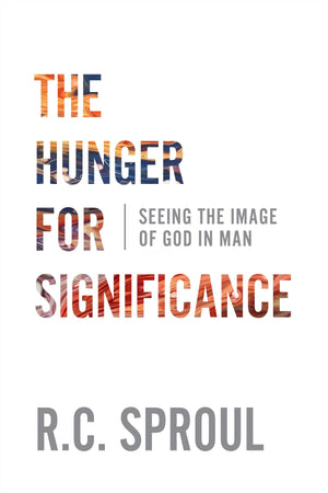 The Hunger for Significance: Seeing the Image of God in Man by Sproul, R C (9781629957913) Reformers Bookshop