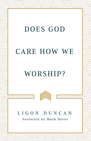 Does God Care How We Worship? by Duncan, Ligon (9781629957920) Reformers Bookshop