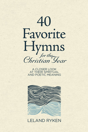 40 Favorite Hymns for the Christian Year: A Closer Look at Their Spiritual and Poetic Meaning by Ryken, Leland (9781629957937) Reformers Bookshop