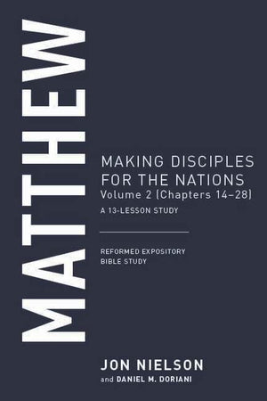 Matthew, Volume 2 Making Disciples for the Nations, (Chapters 14–28), A 13-Lesson Study by Nielson, Jon (9781629958088) Reformers Bookshop