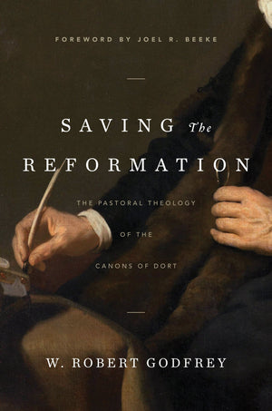 Saving the Reformation: The Pastoral Theology of the Canons of Dort by Godfrey, W. Robert (9781642890303) Reformers Bookshop