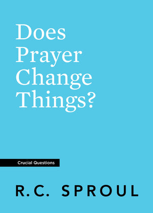 Crucial Questions: Does Prayer Change Things, by R. C. Sproul