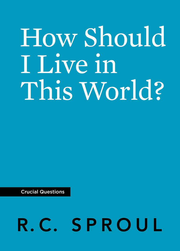 Crucial Questions: How Should I Live in This World, by R. C. Sproul