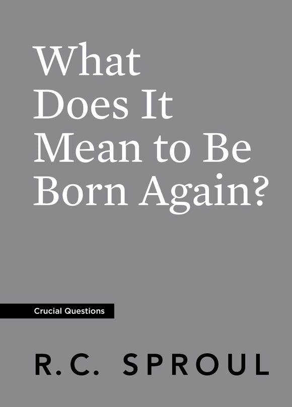 Crucial Questions: What Does it Mean to be Born Again, by R. C. Sproul