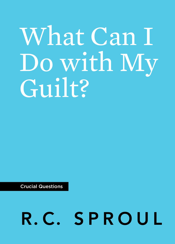 Crucial Questions: What Can I Do with My Guilt, by R. C. Sproul