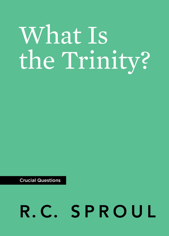 Crucial Questions: What Is the Trinity, by R. C. Sproul