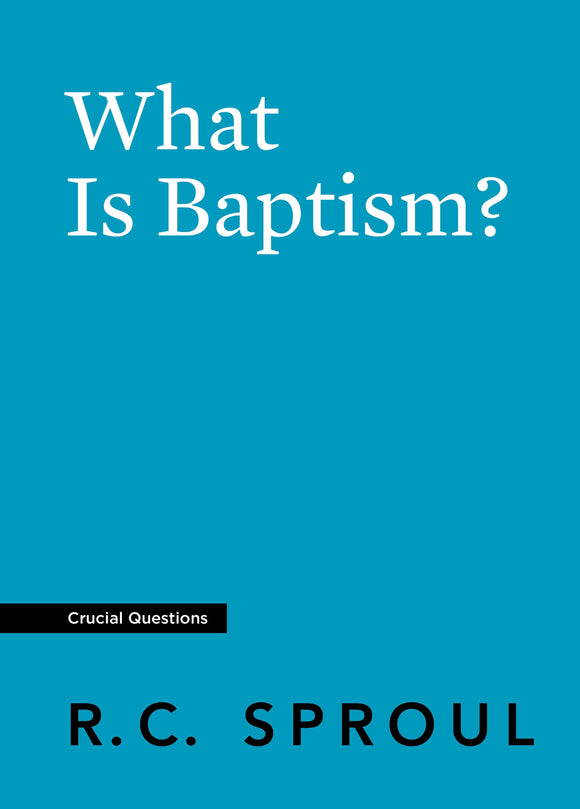 Crucial Questions: What Is Baptism, by R. C. Sproul