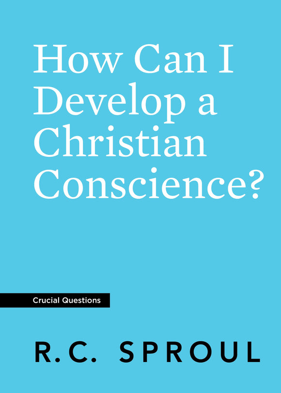 Crucial Questions: How Can I Develop a Christian Conscience, by R. C. Sproul