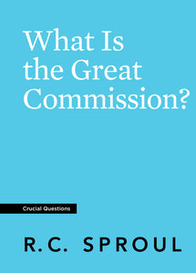 Crucial Questions: What Is the Great Commission, by R. C. Sproul