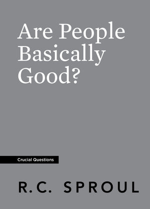 Crucial Questions: Are People Basically Good, by R. C. Sproul