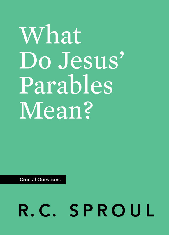 Crucial Questions: What Do Jesus' Parables Mean, by R. C. Sproul