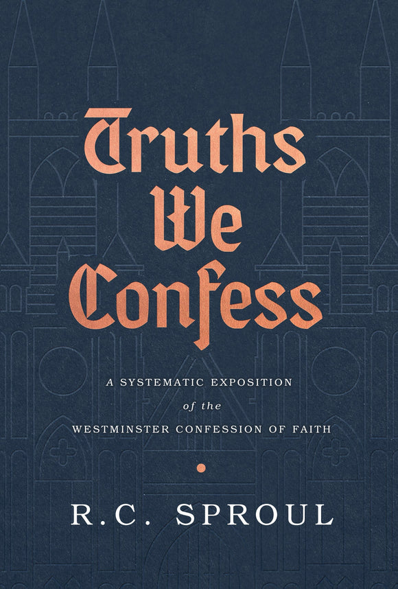 Truths We Confess: A Systematic Exposition of the Westminster Confession of Faith | Sproul, R.C. | 9781642891621