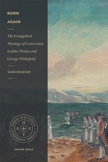 Born Again: The Evangelical Theology of Conversion in John Wesley and George Whitefield by McGever, Sean (9781683593300) Reformers Bookshop