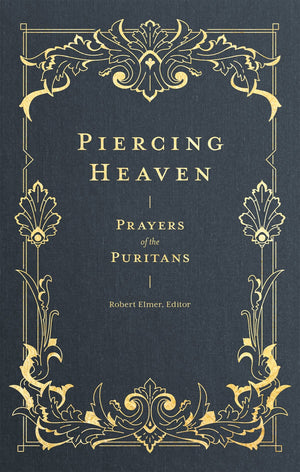 Piercing Heaven: Prayers of the Puritans by Elmer, Robert (9781683593348) Reformers Bookshop