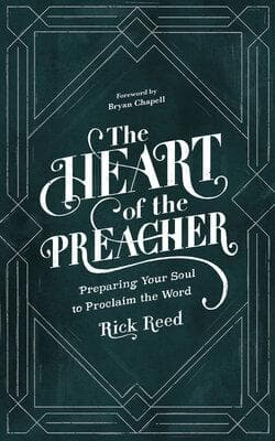 The Heart of the Preacher: Preparing Your Soul to Proclaim the Word by Reed, Rick (9781683593485) Reformers Bookshop
