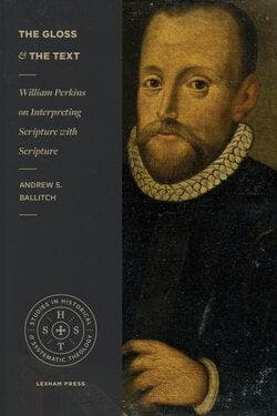 The Gloss and the Text: William Perkins on Interpreting Scripture with Scripture by Ballitch, Andrew S. (9781683593911) Reformers Bookshop