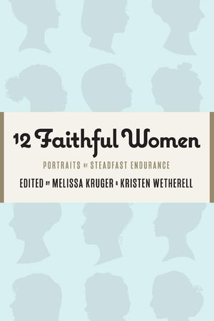 12 Faithful Women: Portraits of Steadfast Endurance by Kruger, Melissa B & Wetherell, Kristen (Eds) (9781733458528) Reformers Bookshop