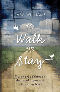 9781781911280-To Walk Or Stay: Trusting God through Shattered Hopes and Suffocating Fears [PB]-Williams, Lara