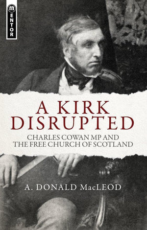 A Kirk Disrupted: Charles Cowan MP and The Free Church of Scotland by MacLeod, A. Donald (9781781912690) Reformers Bookshop