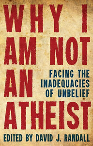 9781781912706-Why I Am Not an Atheist: Facing the Inadequacies of Unbelief-Randall, David J (Editor)
