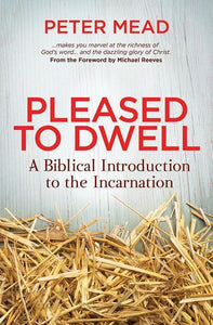 9781781914267-Pleased to Dwell: A Biblical Introduction to the Incarnation-Mead, Peter