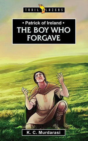 9781781916773-Trailblazers: The Boy Who Forgave: Patrick of Ireland-Murdarasi, K.C.