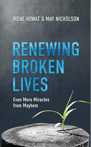 9781781916858-Renewing Broken Lives: Even More Miracles from Mayhem-Howat, Irene and Nicholson, May