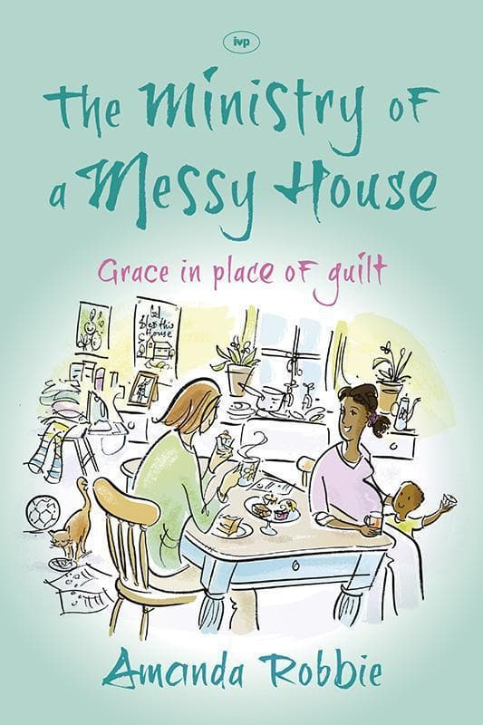 9781783590056-Ministry of a Messy House, The: Grace In Place Of Guilt-Robbie, Amanda