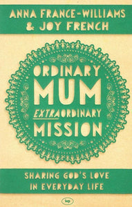 9781783590247-Ordinary Mum, Extraordinary Mission: Sharing God's Love in Everyday Life-France-Williams, Anna and French, Joy