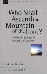 9781783593682-NSBT Who Shall Ascend the Mountain of the Lord: A Biblical Theology of the Book of Leviticus-Morales, Michael
