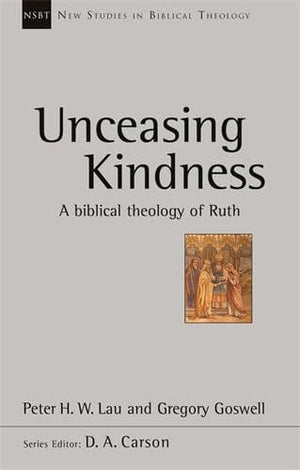NSBT Unceasing Kindness: A Biblical Theology of Ruth by Lau, Peter & Goswell, Gregory (9781783594481) Reformers Bookshop