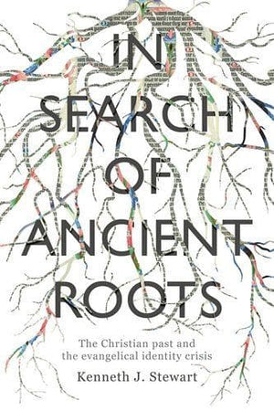 In Search of Ancient Roots: The Christian Past And The Evangelical Identity Crisis by Stewart, Kenneth J. (9781783596072) Reformers Bookshop