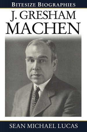 Bitesize Biography: J. Gresham Machen by Lucas, Sean Michael (9781783970575) Reformers Bookshop