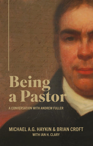 Being A Pastor: a conversation with Andrew Fuller by Haykin, Michael & Croft, Brian (9781783972746) Reformers Bookshop