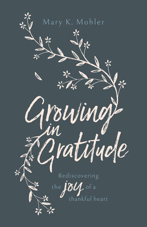 Growing in Gratitude: Rediscovering the Joy of a Thankful Heart by Mohler, Mary K (9781784982331) Reformers Bookshop