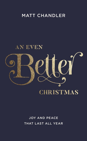 An Even Better Christmas: Joy and Peace That Last All Year by Chandler, Matt (9781784982881) Reformers Bookshop