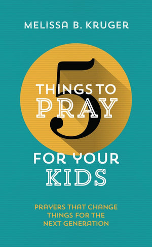 5 Things to Pray for Your Kids Prayers that change things for the next generation by Kruger, Melissa B. (9781784982928) Reformers Bookshop